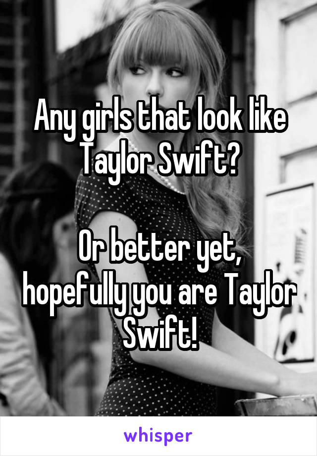 Any girls that look like Taylor Swift?  Or better yet, hopefully you are Taylor Swift!