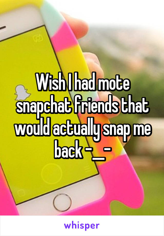 Wish I had mote snapchat friends that would actually snap me back -__-