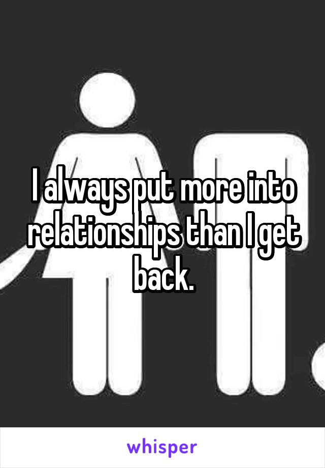 I always put more into relationships than I get back.