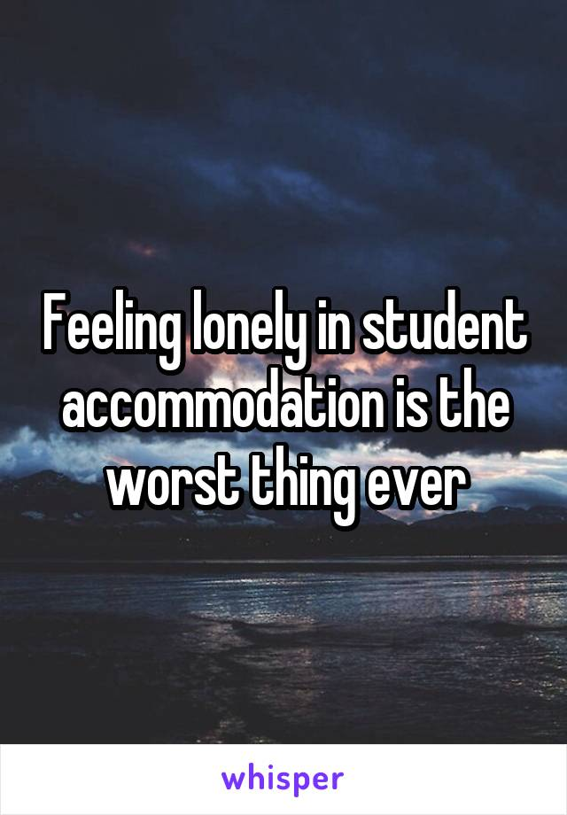 Feeling lonely in student accommodation is the worst thing ever