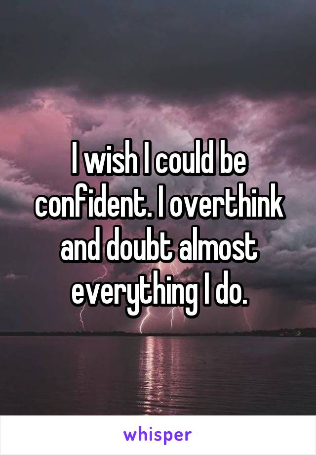 I wish I could be confident. I overthink and doubt almost everything I do.