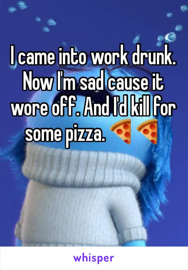 I came into work drunk. Now I'm sad cause it wore off. And I'd kill for some pizza. 🍕🍕