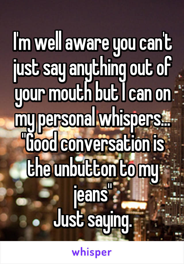 """I'm well aware you can't just say anything out of your mouth but I can on my personal whispers... """"Good conversation is the unbutton to my jeans"""" Just saying."""