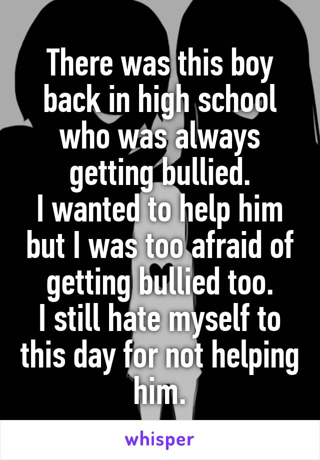 There was this boy back in high school who was always getting bullied. I wanted to help him but I was too afraid of getting bullied too. I still hate myself to this day for not helping him.