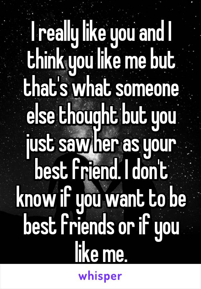 I really like you and I think you like me but that's what someone else thought but you just saw her as your best friend. I don't know if you want to be best friends or if you like me.