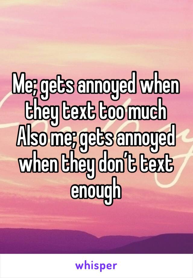 Me; gets annoyed when they text too much  Also me; gets annoyed when they don't text enough