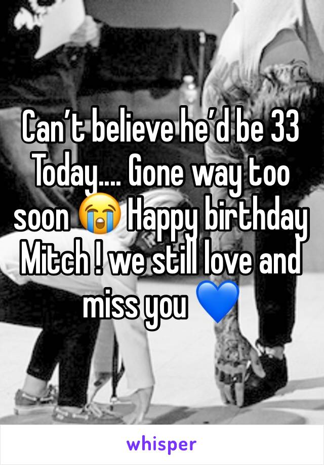 Can't believe he'd be 33 Today.... Gone way too soon 😭 Happy birthday Mitch ! we still love and miss you 💙