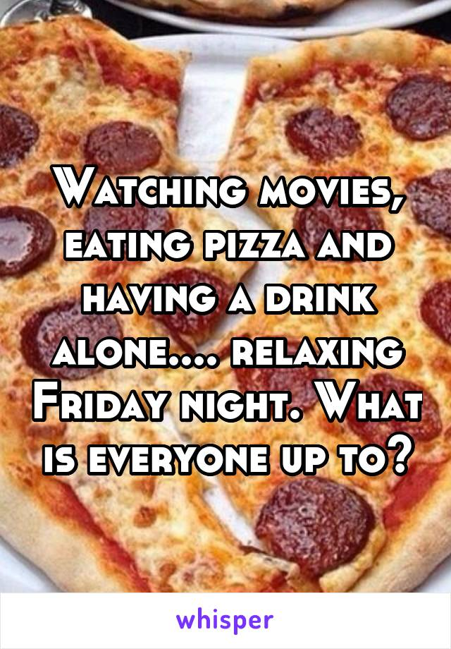 Watching movies, eating pizza and having a drink alone.... relaxing Friday night. What is everyone up to?