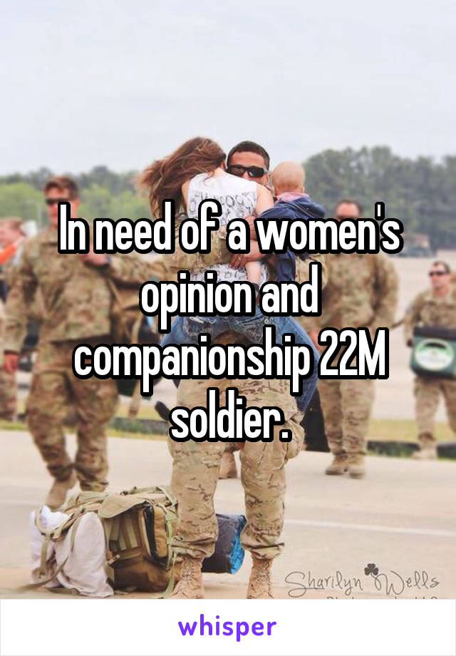 In need of a women's opinion and companionship 22M soldier.