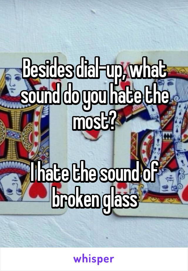 Besides dial-up, what sound do you hate the most?  I hate the sound of broken glass