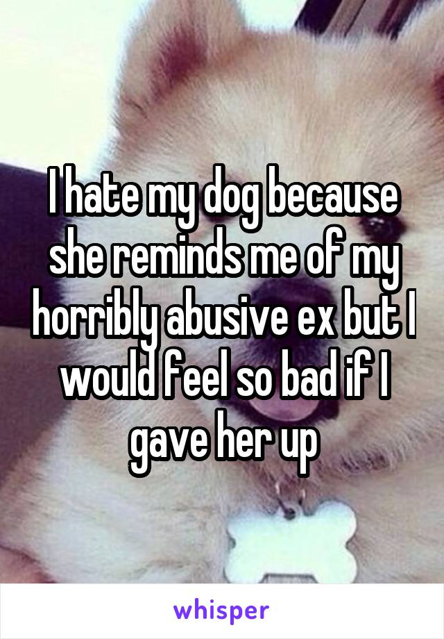 I hate my dog because she reminds me of my horribly abusive ex but I would feel so bad if I gave her up