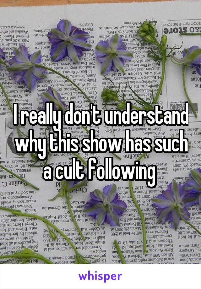 I really don't understand why this show has such a cult following