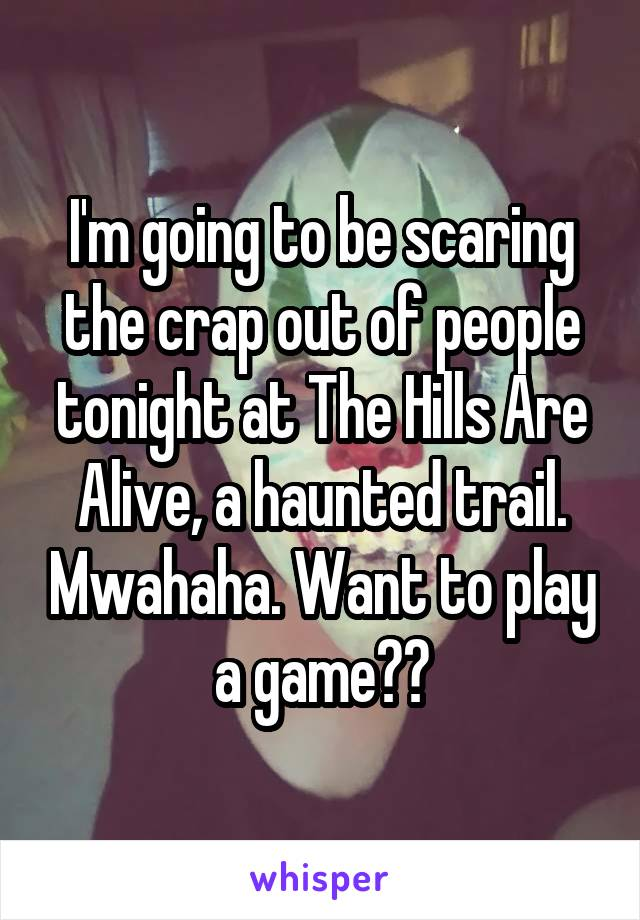 I'm going to be scaring the crap out of people tonight at The Hills Are Alive, a haunted trail. Mwahaha. Want to play a game??