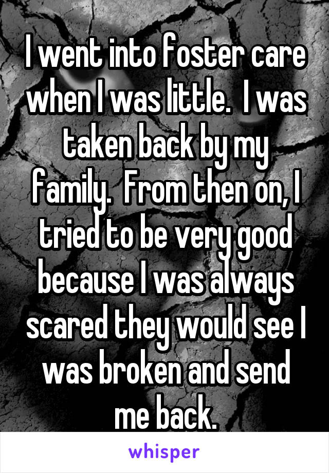 I went into foster care when I was little.  I was taken back by my family.  From then on, I tried to be very good because I was always scared they would see I was broken and send me back.