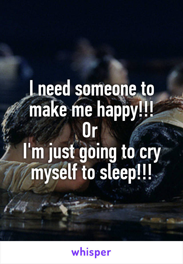 I need someone to make me happy!!! Or  I'm just going to cry myself to sleep!!!