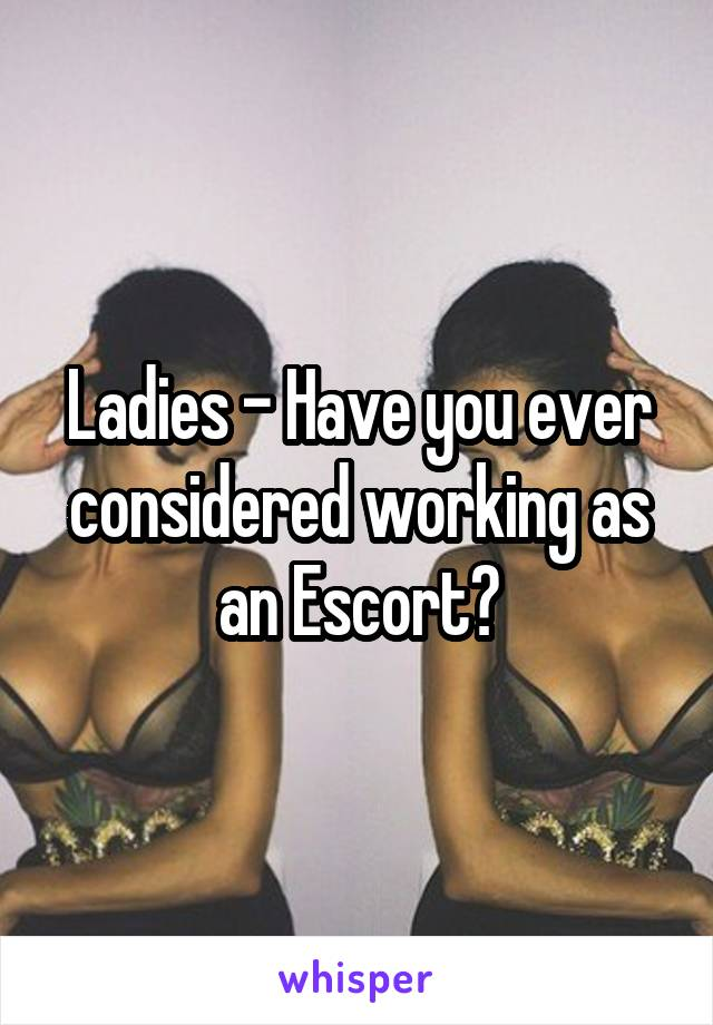 Ladies - Have you ever considered working as an Escort?