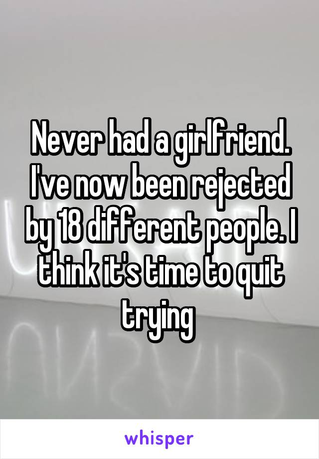 Never had a girlfriend. I've now been rejected by 18 different people. I think it's time to quit trying