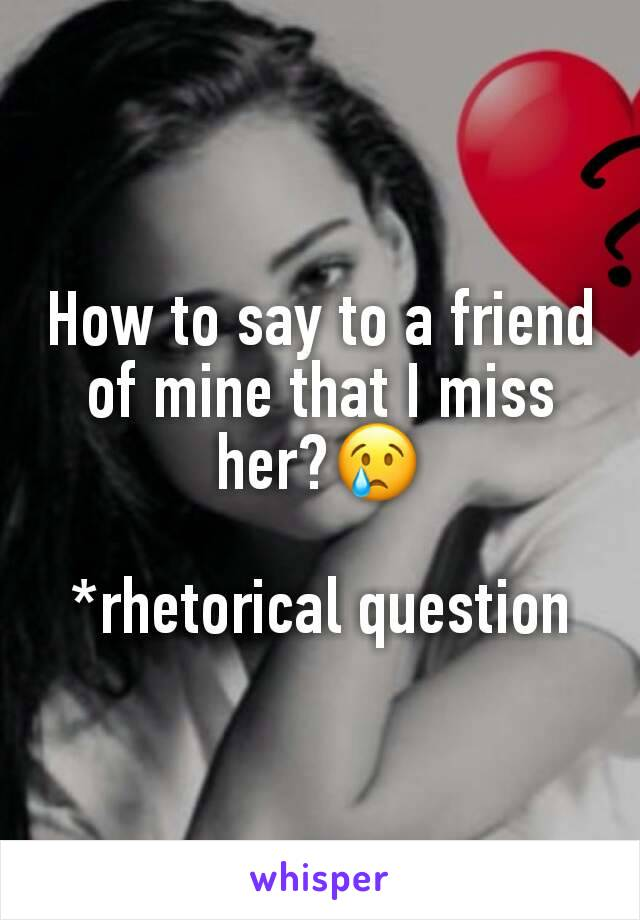 How to say to a friend of mine that I miss her?😢  *rhetorical question