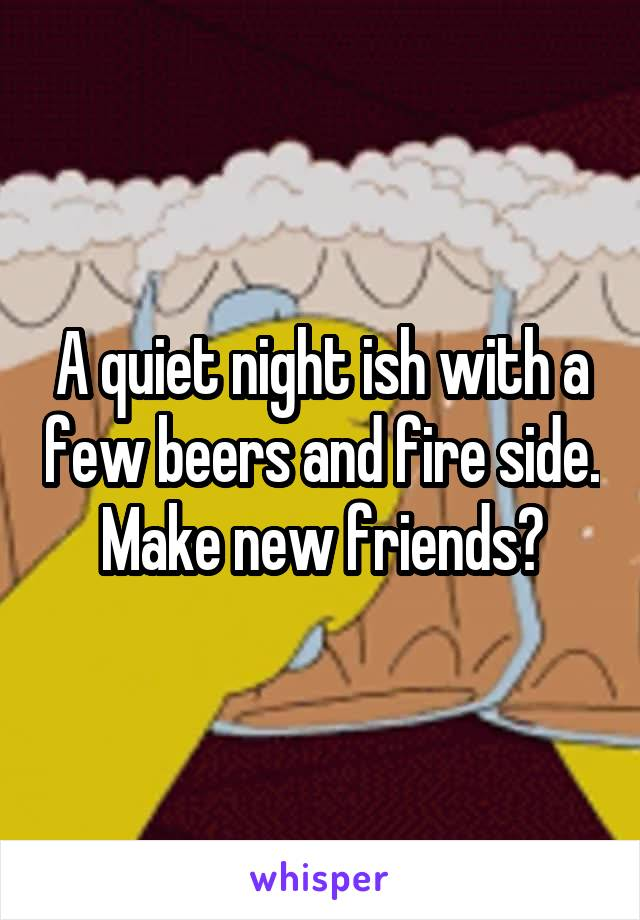 A quiet night ish with a few beers and fire side. Make new friends?