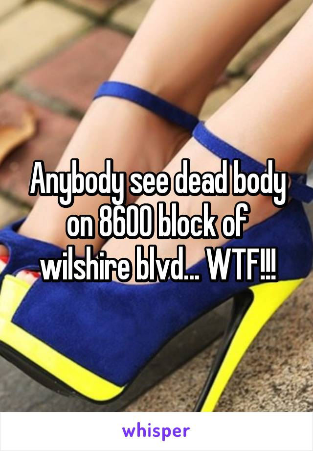 Anybody see dead body on 8600 block of wilshire blvd... WTF!!!
