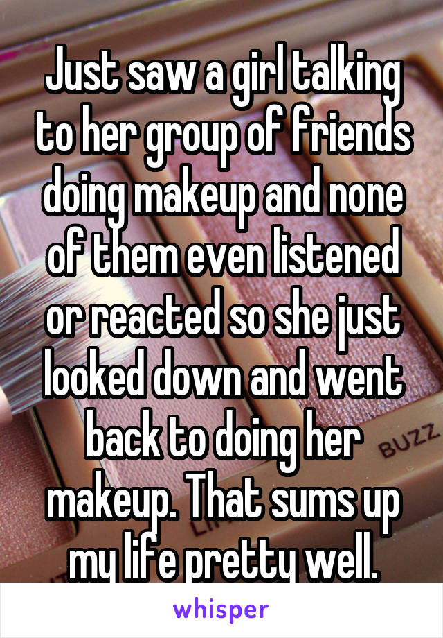 Just saw a girl talking to her group of friends doing makeup and none of them even listened or reacted so she just looked down and went back to doing her makeup. That sums up my life pretty well.