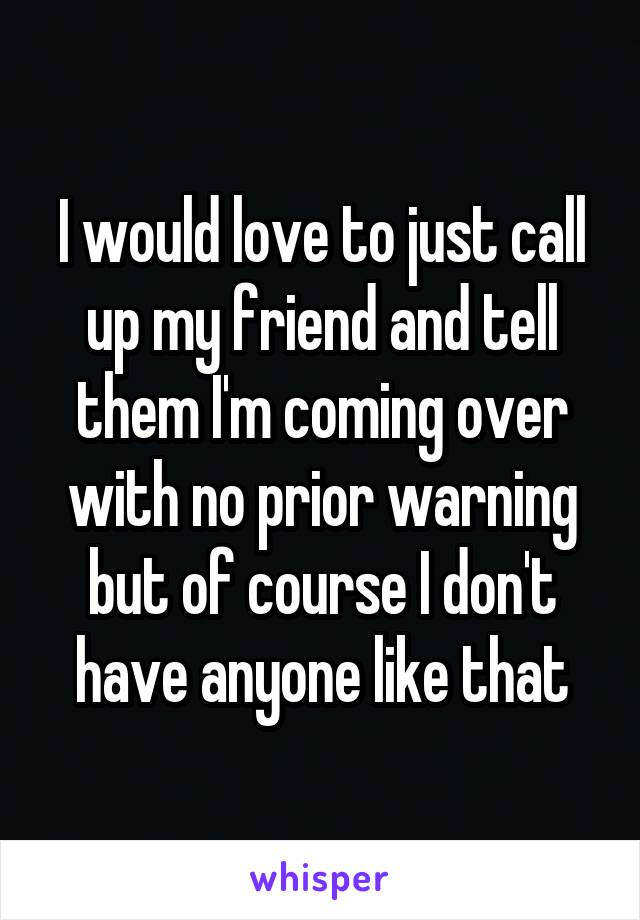 I would love to just call up my friend and tell them I'm coming over with no prior warning but of course I don't have anyone like that