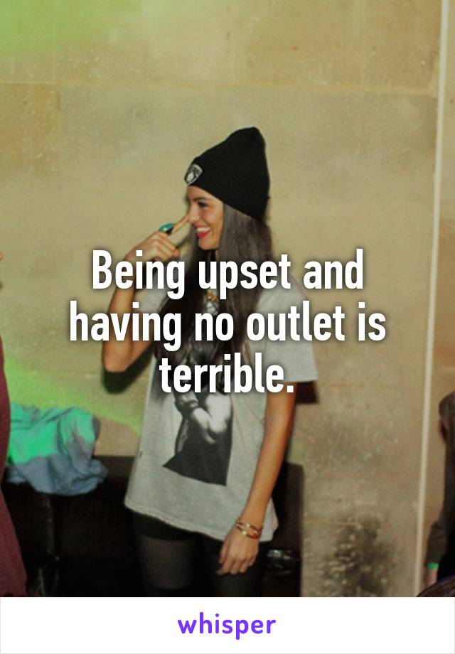 Being upset and having no outlet is terrible.