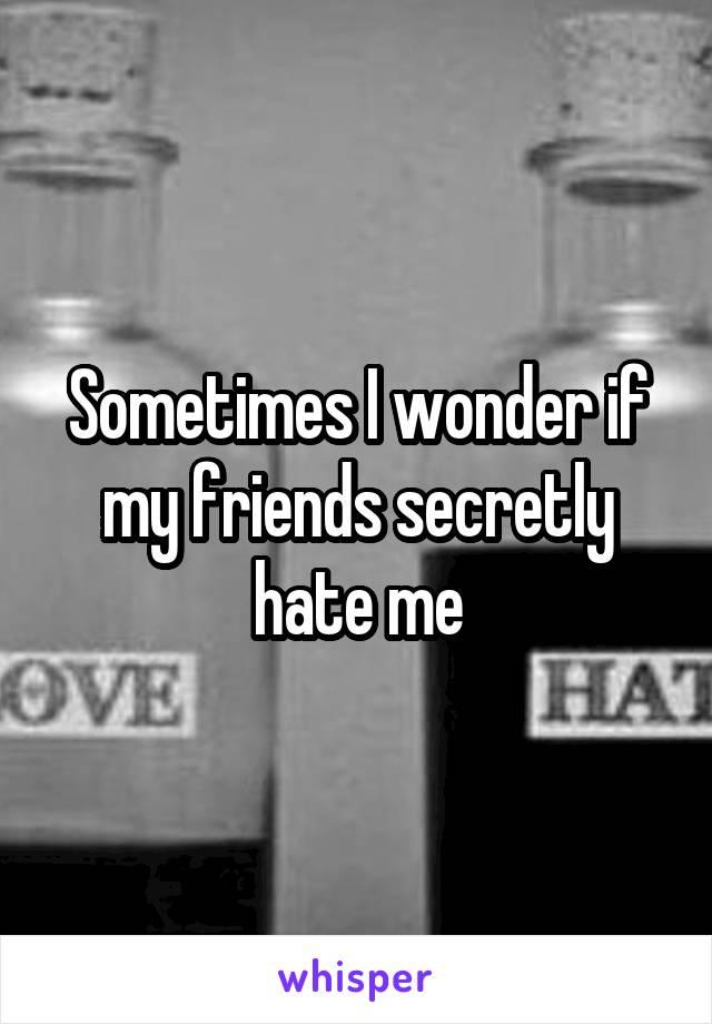 Sometimes I wonder if my friends secretly hate me