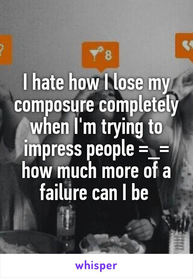 I hate how I lose my composure completely when I'm trying to impress people =_= how much more of a failure can I be