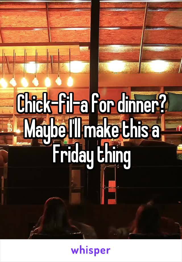 Chick-fil-a for dinner? Maybe I'll make this a Friday thing