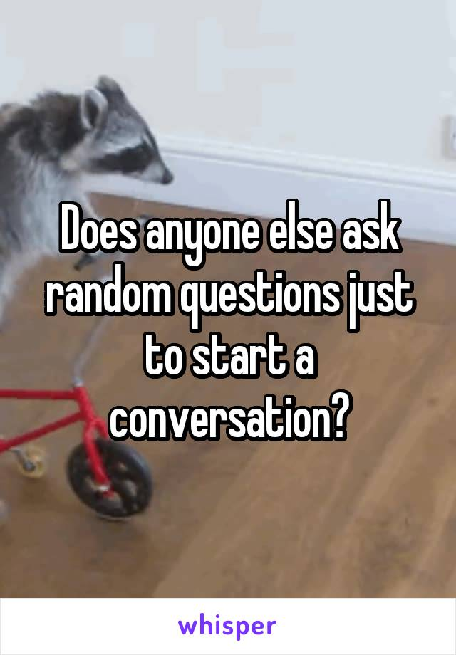 Does anyone else ask random questions just to start a conversation?