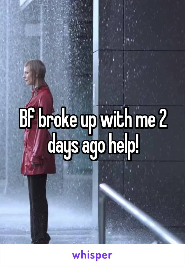 Bf broke up with me 2 days ago help!