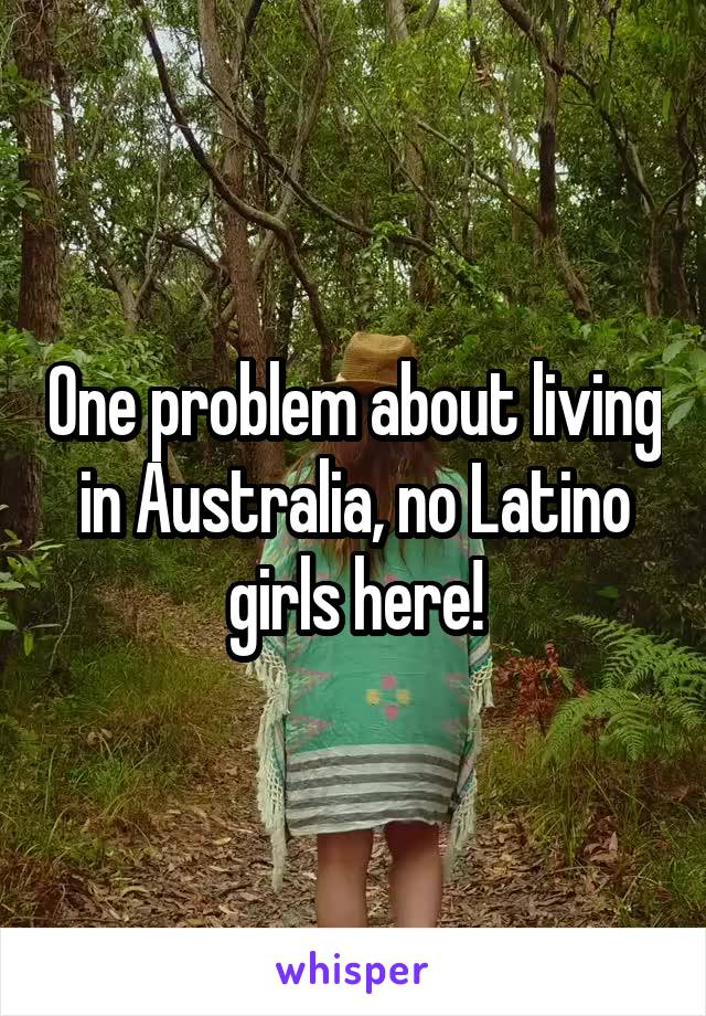 One problem about living in Australia, no Latino girls here!