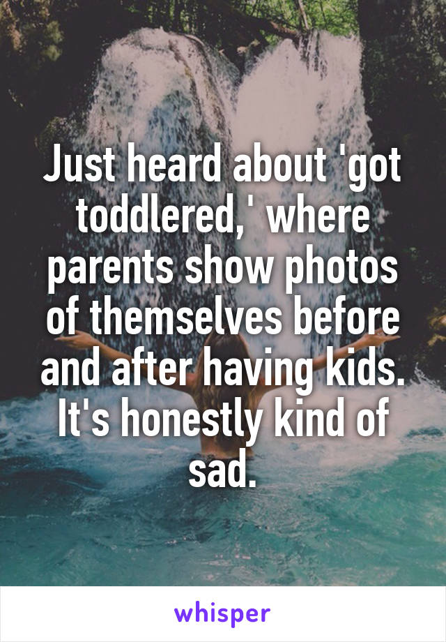 Just heard about 'got toddlered,' where parents show photos of themselves before and after having kids. It's honestly kind of sad.
