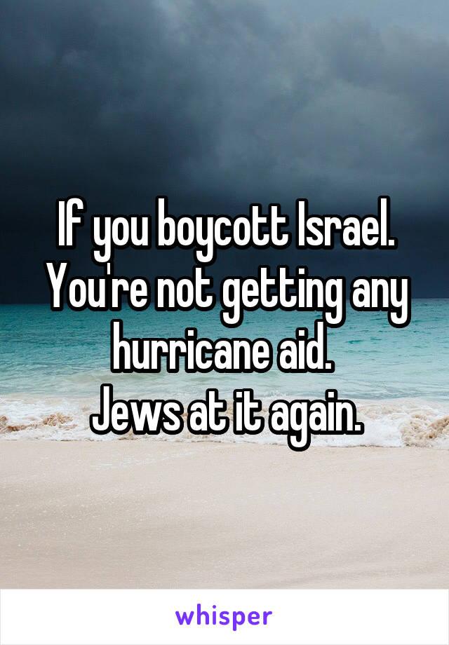 If you boycott Israel. You're not getting any hurricane aid.  Jews at it again.