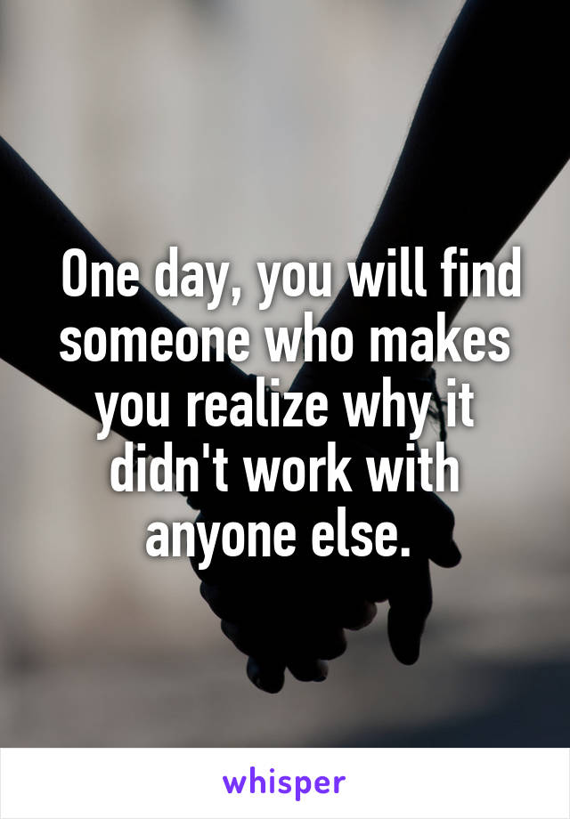 One day, you will find someone who makes you realize why it didn't work with anyone else.