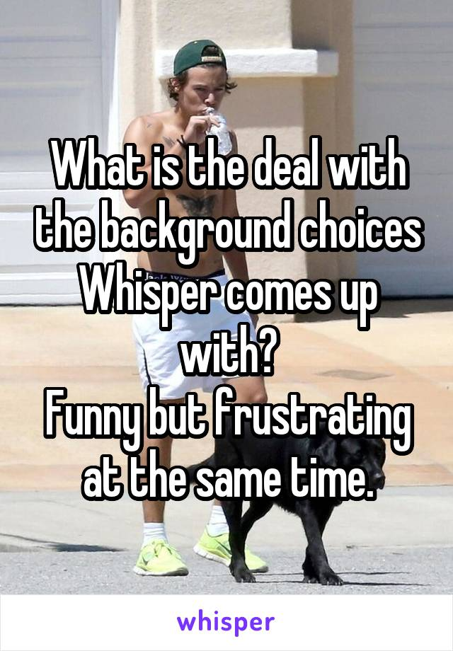What is the deal with the background choices Whisper comes up with? Funny but frustrating at the same time.