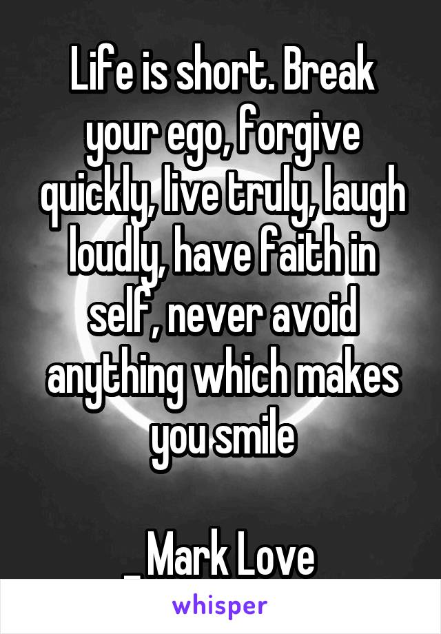 Life is short. Break your ego, forgive quickly, live truly, laugh loudly, have faith in self, never avoid anything which makes you smile  _ Mark Love