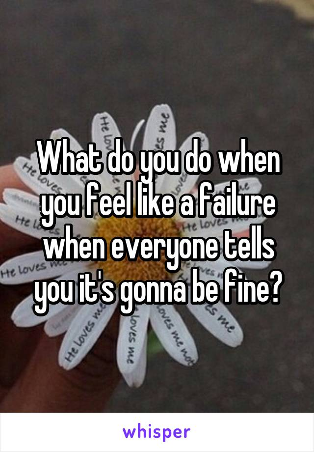 What do you do when you feel like a failure when everyone tells you it's gonna be fine?