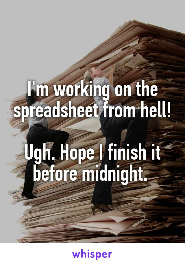 I'm working on the spreadsheet from hell!  Ugh. Hope I finish it before midnight.