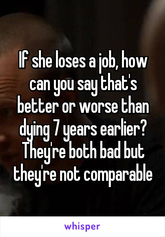 If she loses a job, how can you say that's better or worse than dying 7 years earlier? They're both bad but they're not comparable