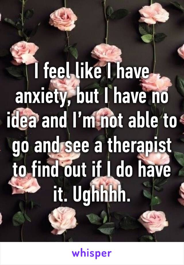 I feel like I have anxiety, but I have no idea and I'm not able to go and see a therapist to find out if I do have it. Ughhhh.