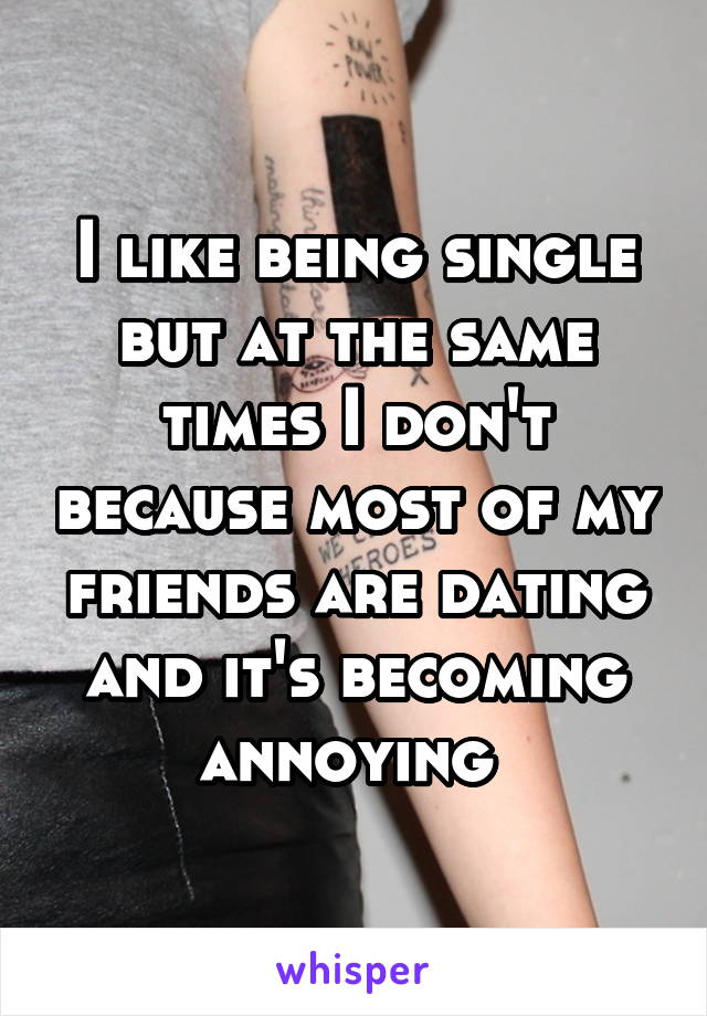 I like being single but at the same times I don't because most of my friends are dating and it's becoming annoying
