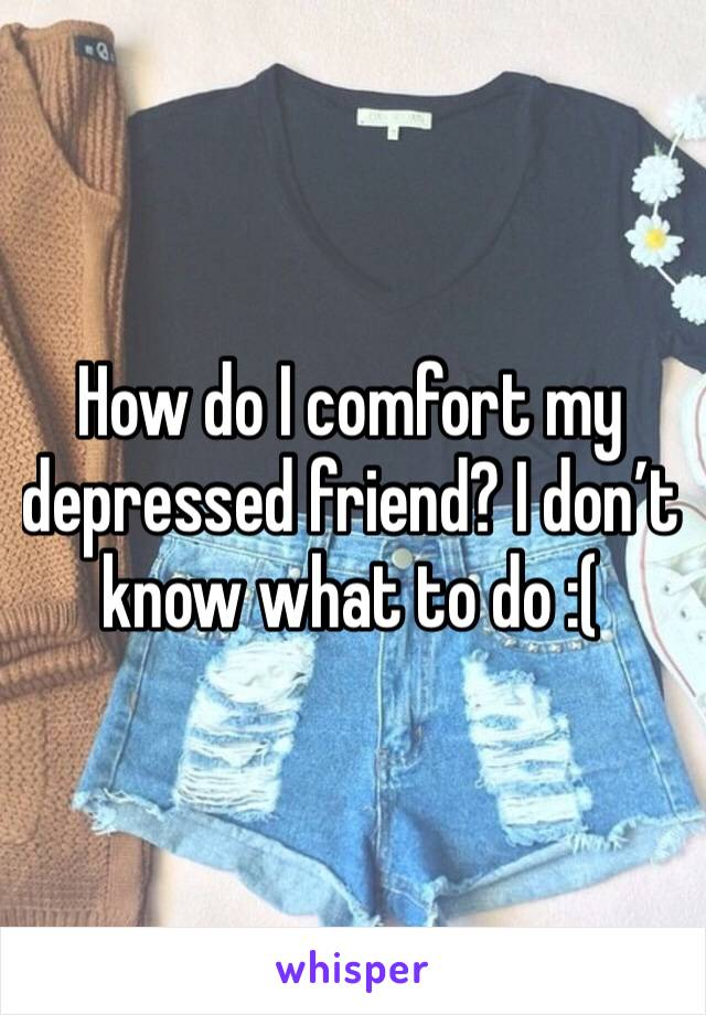How do I comfort my depressed friend? I don't know what to do :(