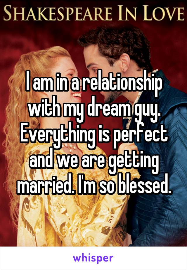 I am in a relationship with my dream guy. Everything is perfect and we are getting married. I'm so blessed.