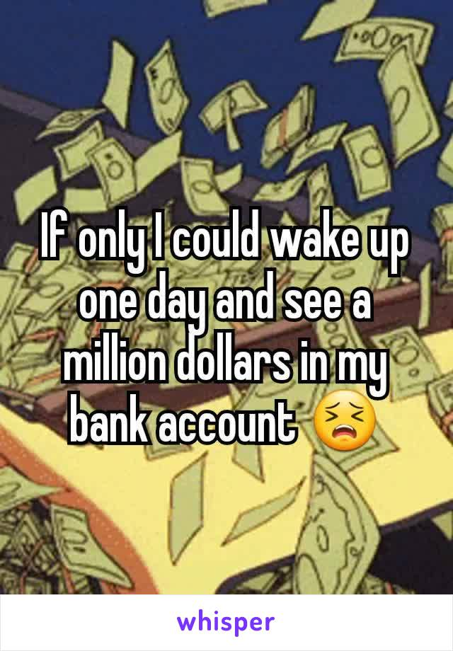 If only I could wake up one day and see a million dollars in my bank account 😣