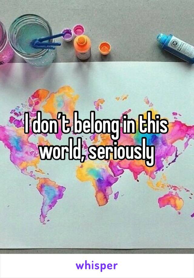 I don't belong in this world, seriously