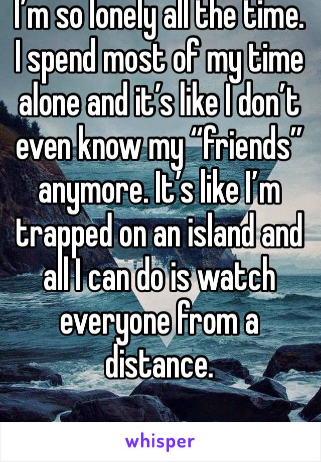 "I'm so lonely all the time. I spend most of my time alone and it's like I don't even know my ""friends"" anymore. It's like I'm trapped on an island and all I can do is watch everyone from a distance."