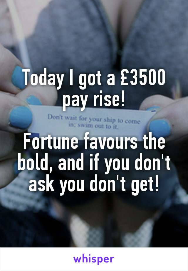 Today I got a £3500 pay rise!  Fortune favours the bold, and if you don't ask you don't get!