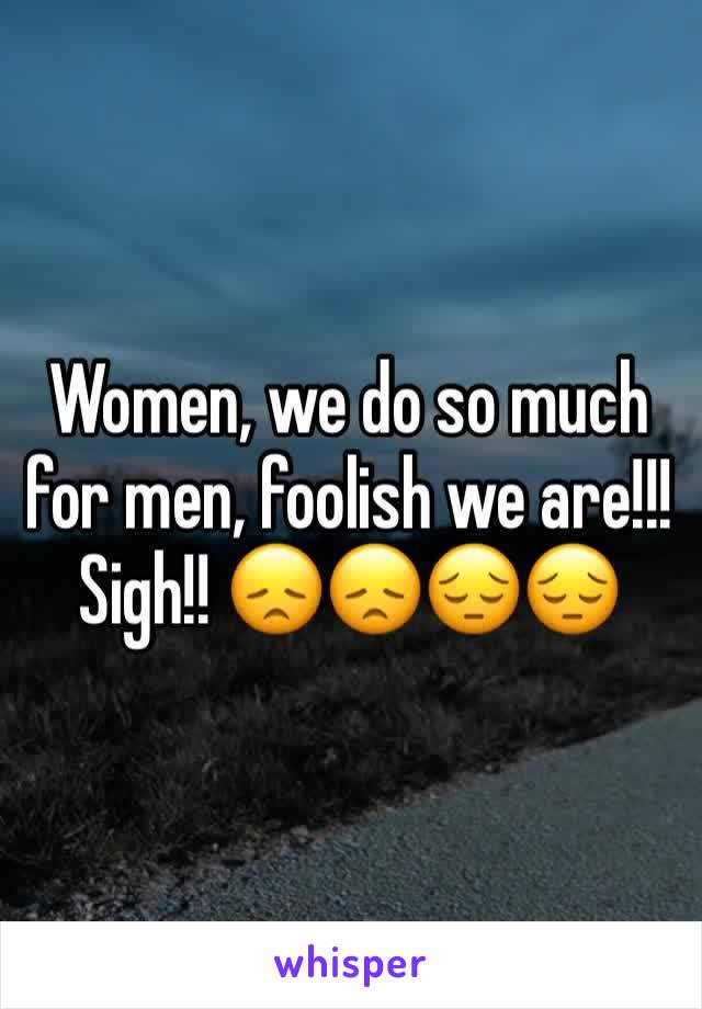 Women, we do so much for men, foolish we are!!! Sigh!! 😞😞😔😔